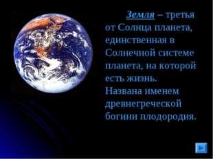 Земля – третья от Солнца планета, единственная в Солнечной системе планета,