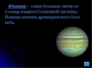 Юпитер – самая большая, пятая от Солнца планета Солнечной системы. Названа и
