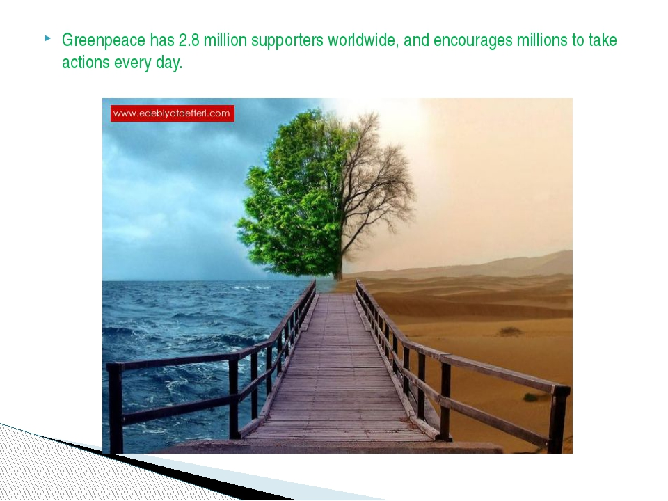 Greenpeace has 2.8 million supporters worldwide, and encourages millions to t...