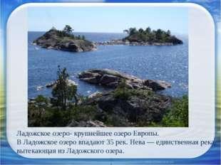 Ладожское озеро- крупнейшее озеро Европы. В Ладожское озеро впадают 35 рек.