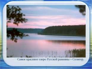 Самое красивое озеро Русской равнины – Селигер.