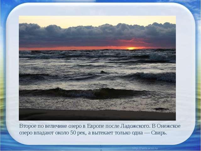 Второе по величине озеро в Европе после Ладожского. В Онежское озеро впадают...