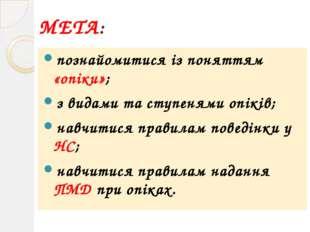 МЕТА: познайомитися із поняттям «опіки»; з видами та ступенями опіків; навчит