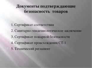 Документы подтверждающие безопасность товаров 1. Сертификат соответствия 2. С