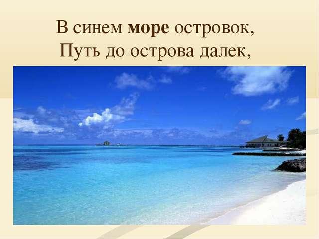 В синем море островок, Путь до острова далек,