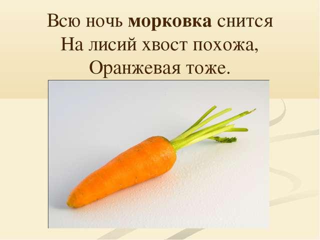 Всю ночь морковка снится На лисий хвост похожа, Оранжевая тоже.