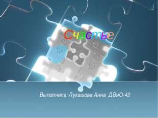 Счастье Выполнила: Лукашова Анна ДВиО-42