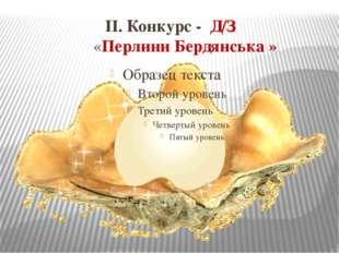 ІІ. Конкурс - Д/З «Перлини Бердянська »