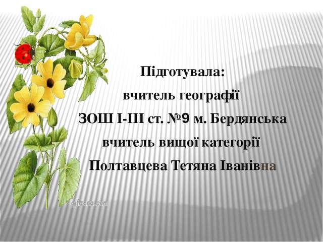 Підготувала: вчитель географії ЗОШ І-ІІІ ст. №9 м. Бердянська вчитель вищої к...