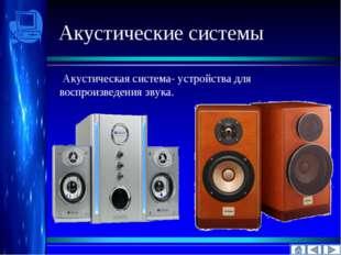 Акустические системы Акустическая система- устройства для воспроизведения зв