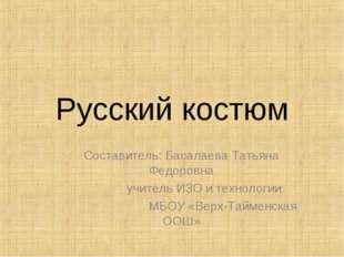 Русский костюм Составитель: Басалаева Татьяна Федоровна учитель ИЗО и техноло