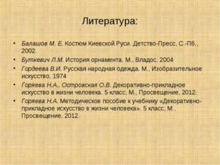 Литература: Балашов М. Е. Костюм Киевской Руси. Детство-Пресс, С.-Пб., 2002.