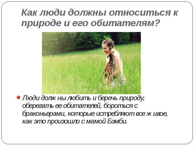Как люди должны относиться к природе и его обитателям? Люди должны любить и б...