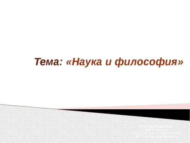 Тема: «Наука и философия» Презентацию подготовил: Мартыненко А.В. учитель ист...