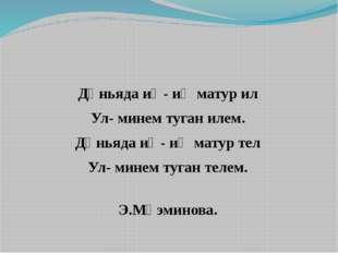 Дөньяда иң- иң матур ил Ул- минем туган илем. Дөньяда иң- иң матур тел Ул- м