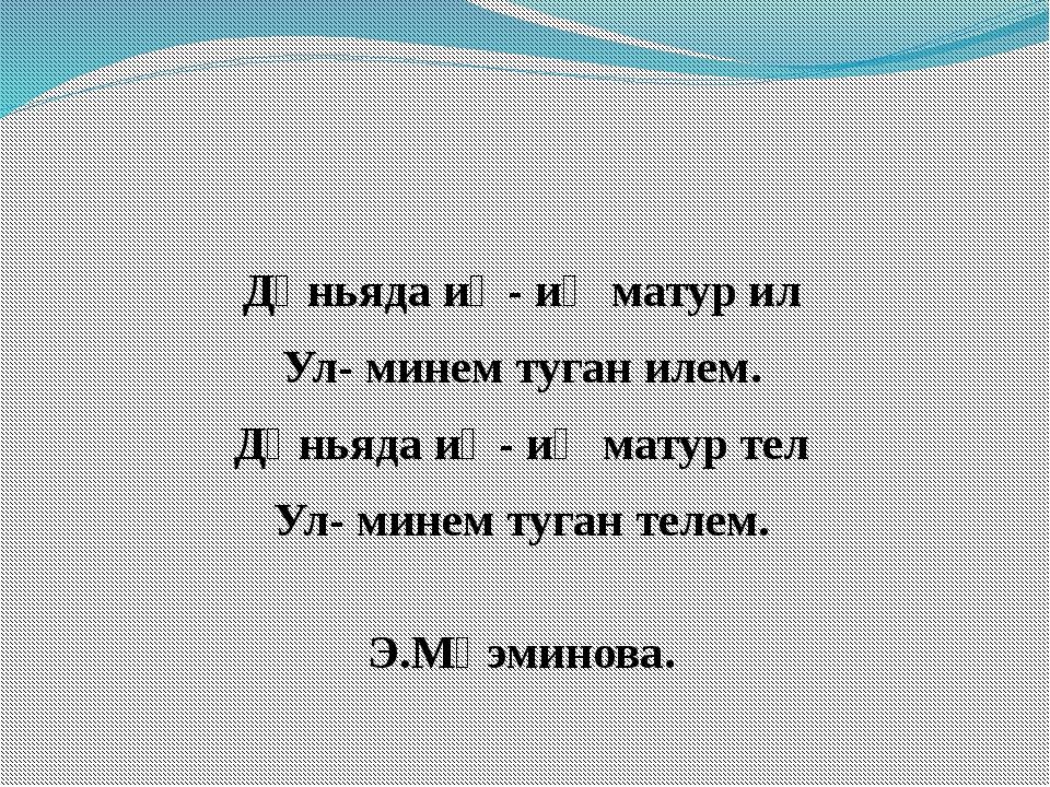 Дөньяда иң- иң матур ил Ул- минем туган илем. Дөньяда иң- иң матур тел Ул- м...