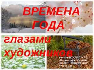ВРЕМЕНА ГОДА. ВРЕМЕНА ГОДА глазами художников Учитель МХК МБОУ СОШ «Шер