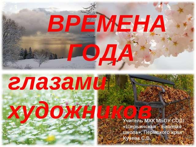 ВРЕМЕНА ГОДА. ВРЕМЕНА ГОДА глазами художников Учитель МХК МБОУ СОШ «Шер...