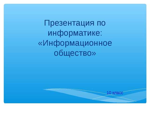 Презентация по информатике: «Информационное общество» 10 класс