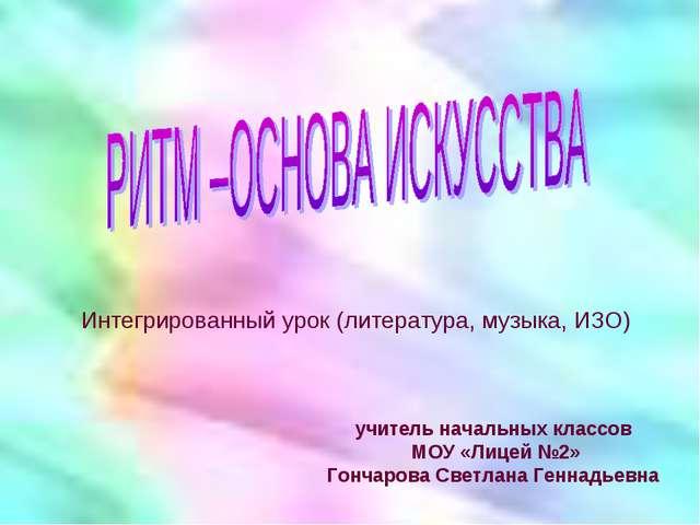учитель начальных классов МОУ «Лицей №2» Гончарова Светлана Геннадьевна Интег...