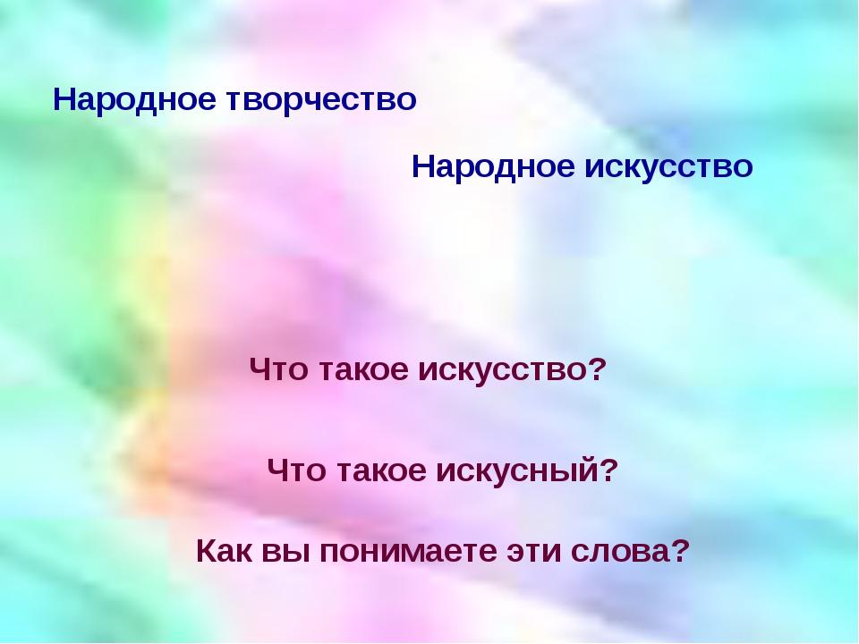 Что такое искусный? Как вы понимаете эти слова? Народное творчество Народное...