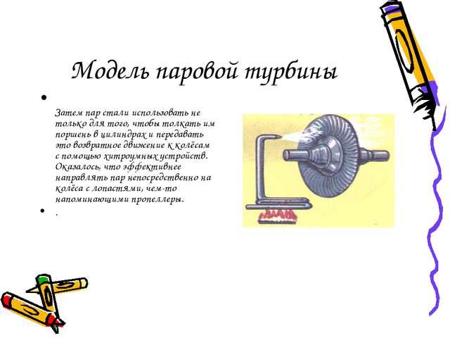 Модель паровой турбины Затем пар стали использовать не только для того, чтобы...