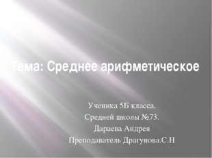 Тема: Среднее арифметическое Ученика 5Б класса. Средней школы №73. Дараева Ан