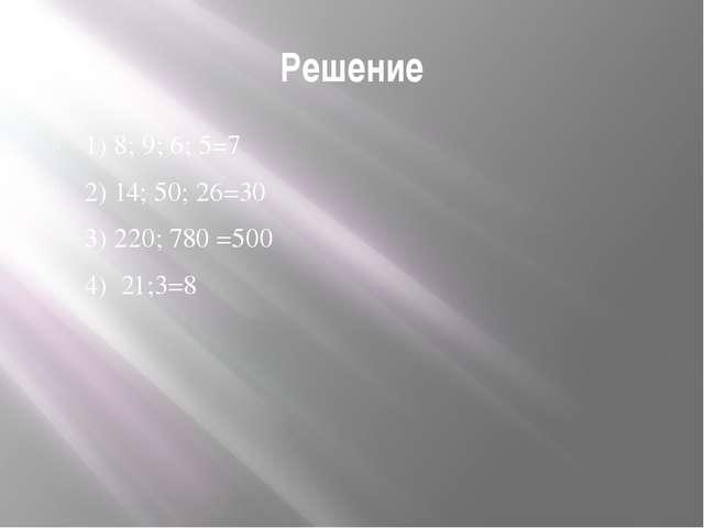 Решение 1) 8; 9; 6; 5=7 2) 14; 50; 26=30 3) 220; 780=500 4) 21;3=8