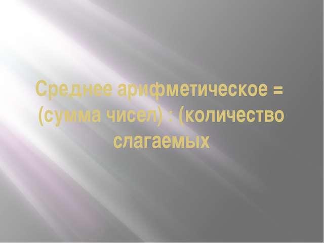 Среднее арифметическое = (сумма чисел) : (количество слагаемых