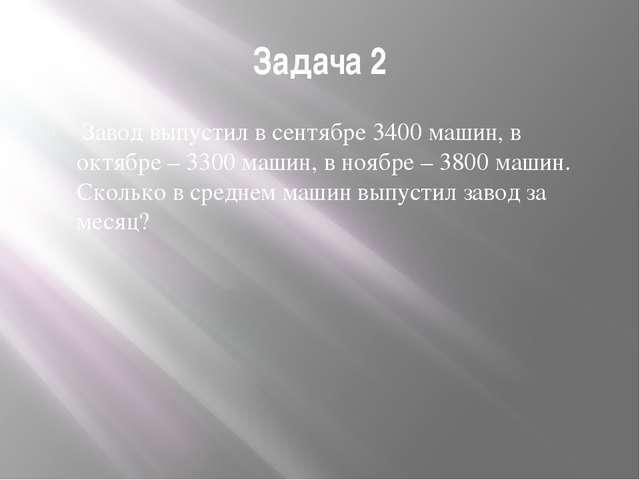 Задача 2 Завод выпустил в сентябре 3400 машин, в октябре – 3300 машин, в ноя...