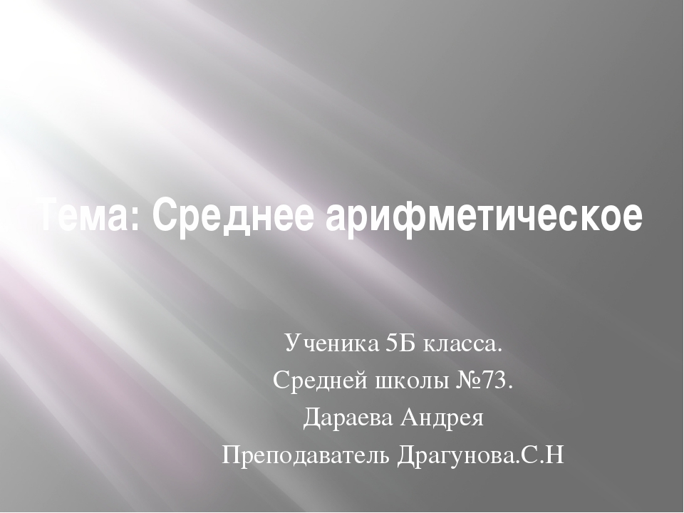 Тема: Среднее арифметическое Ученика 5Б класса. Средней школы №73. Дараева Ан...