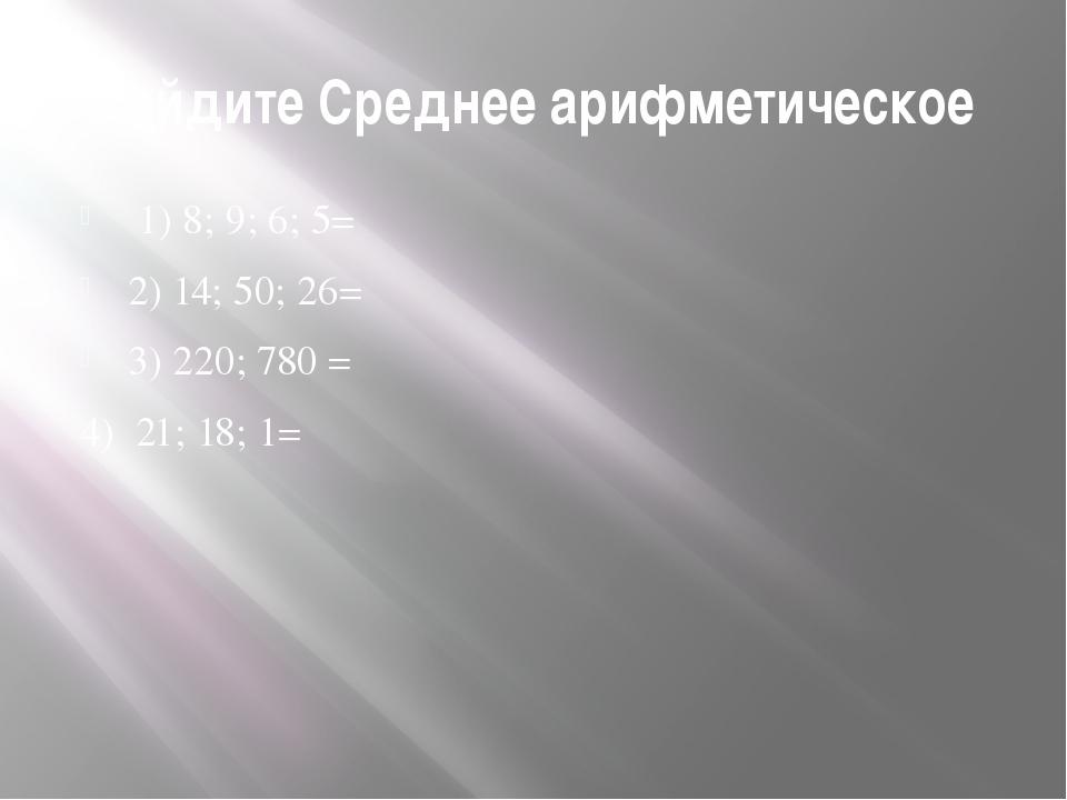 Найдите Среднее арифметическое 1) 8; 9; 6; 5= 2) 14; 50; 26= 3) 220; 780= 4...