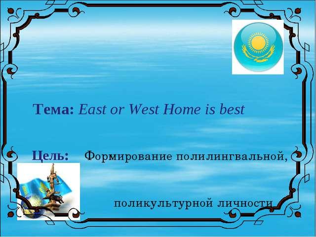 Тема: East or West Home is best Цель: Формирование полилингвальной, поликуль...