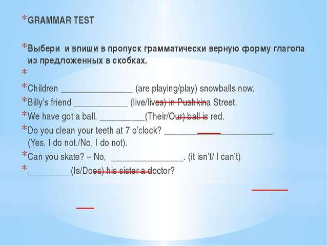 GRAMMAR TEST Выбери и впиши в пропуск грамматически верную форму глагола из п...