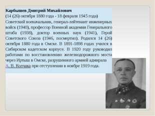КарбышевДмитрий Михайлович (14 (26) октября 1880 года - 18 февраля 1945 года)