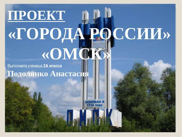 ПРОЕКТ «ГОРОДА РОССИИ» «ОМСК» Выполнила ученица 2А класса Подолянко Анастасия