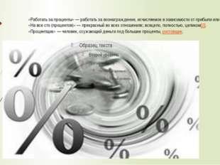«Работать за проценты»— работать за вознаграждение, исчисляемое в зависимост