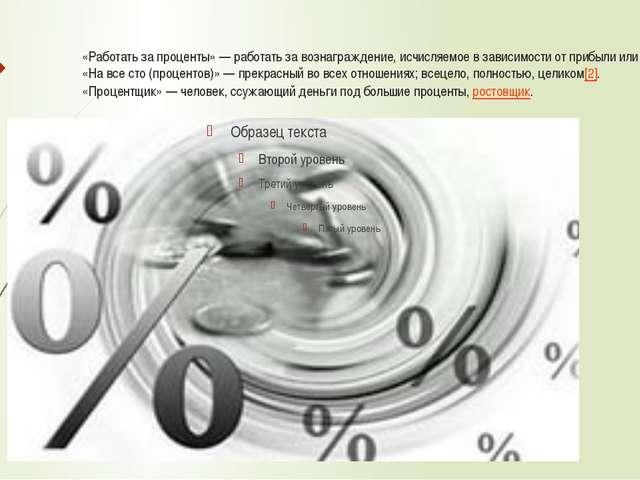 «Работать за проценты»— работать за вознаграждение, исчисляемое в зависимост...
