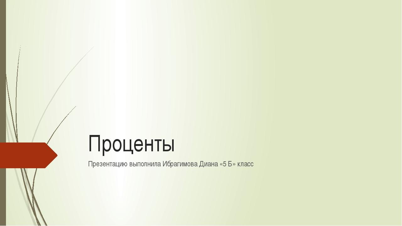 Проценты Презентацию выполнила Ибрагимова Диана «5 Б» класс