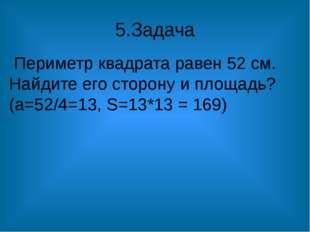 5.Задача Периметр квадрата равен 52 см. Найдите его сторону и площадь? (а=52/