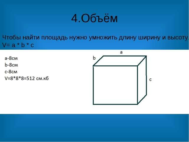 4.Объём Чтобы найти площадь нужно умножить длину ширину и высоту. V= a * b * c