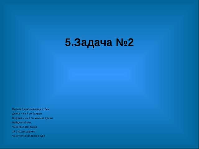5.Задача №2 Высота параллипипеда =10см Длина = на 4 см больше Ширина = на 3 с...