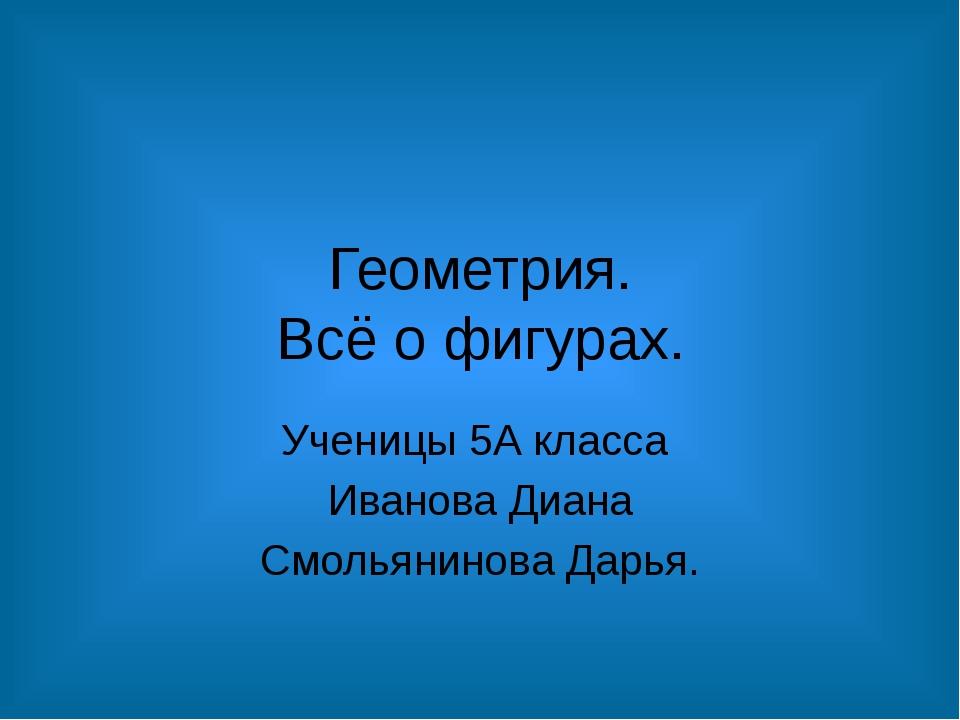 Геометрия. Всё о фигурах. Ученицы 5А класса Иванова Диана Смольянинова Дарья.