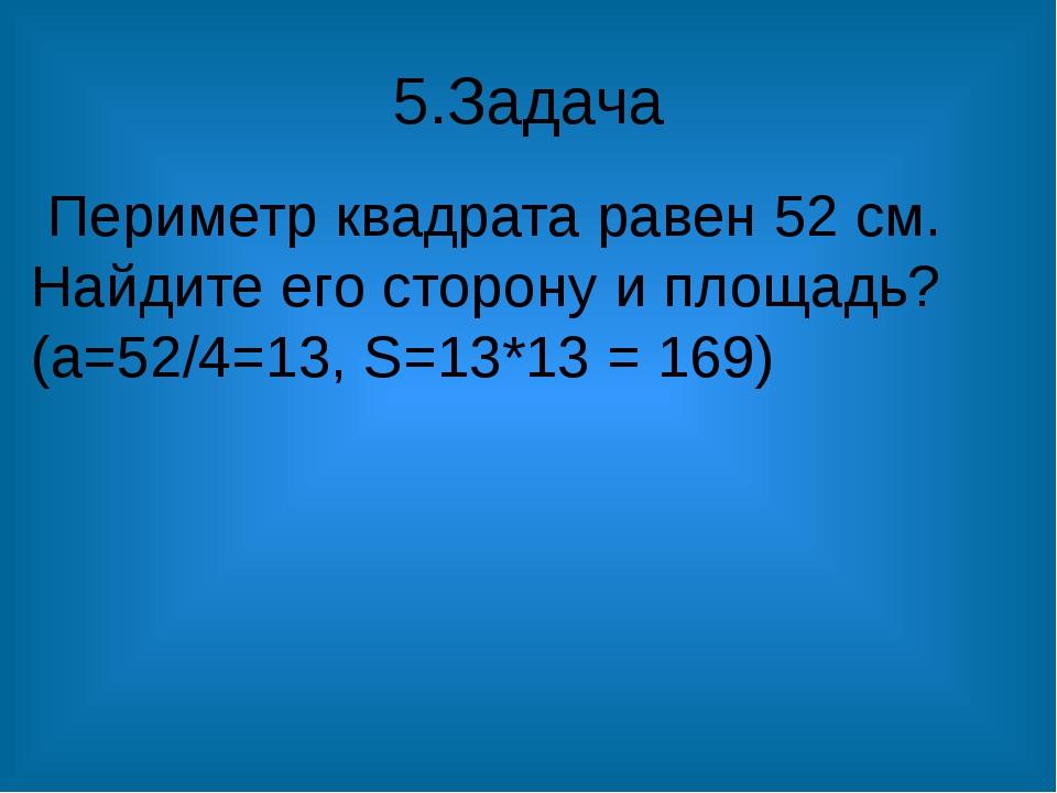 5.Задача Периметр квадрата равен 52 см. Найдите его сторону и площадь? (а=52/...