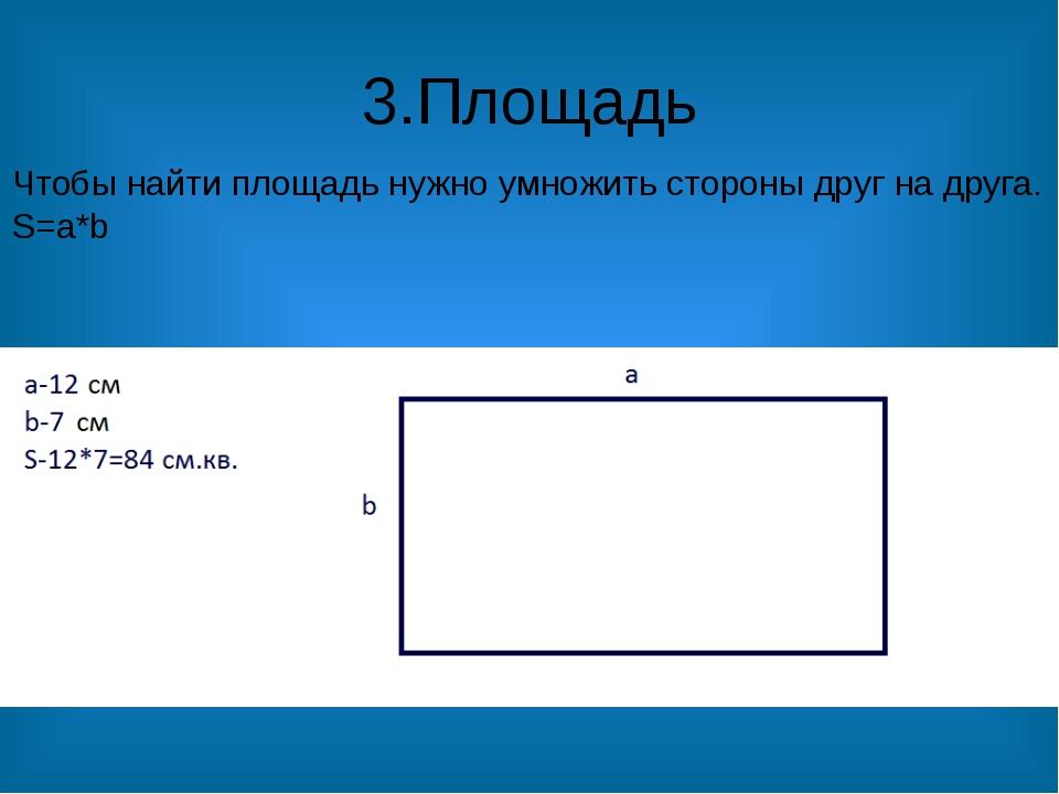 3.Площадь Чтобы найти площадь нужно умножить стороны друг на друга. S=a*b