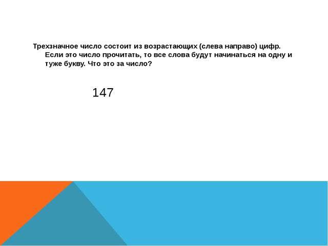 147 Трехзначное число состоит из возрастающих (слева направо) цифр. Если это...