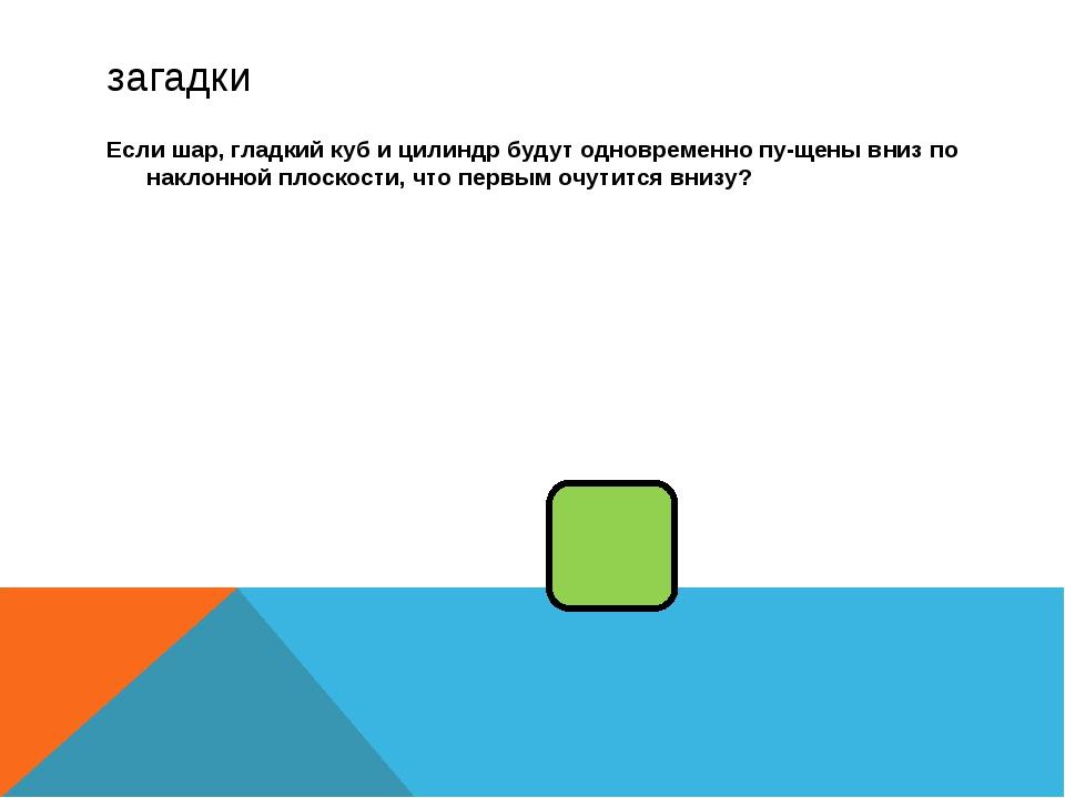 загадки Если шар, гладкий куб и цилиндр будут одновременно пущены вниз по на...