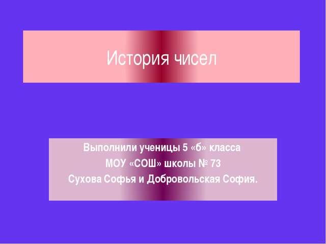 История чисел Выполнили ученицы 5 «б» класса МОУ «СОШ» школы № 73 Сухова Софь...