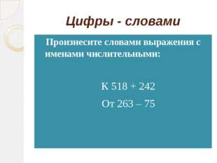 Цифры - словами Произнесите словами выражения с именами числительными: К 518