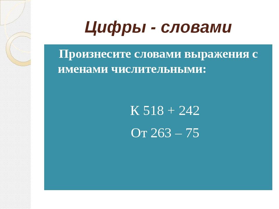 Цифры - словами Произнесите словами выражения с именами числительными: К 518...